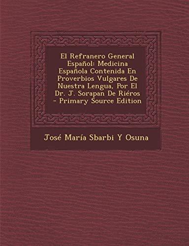 9781289968762: El Refranero General Espanol: Medicina Espanola Contenida En Proverbios Vulgares de Nuestra Lengua, Por El Dr. J. Sorapan de Rieros - Primary Source Edition