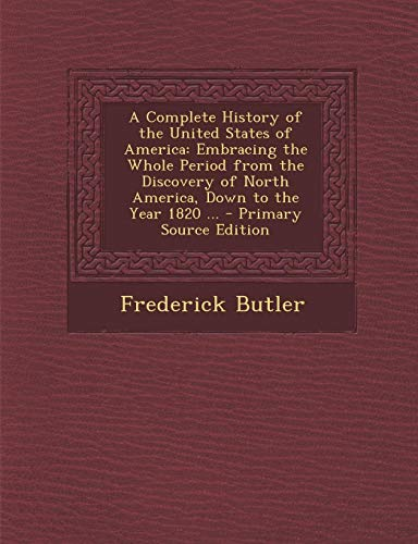 9781289976118: A Complete History of the United States of America: Embracing the Whole Period from the Discovery of North America, Down to the Year 1820 ...