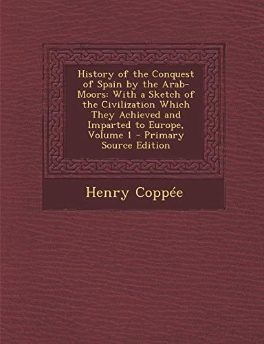 9781289976811: History of the Conquest of Spain by the Arab-Moors: With a Sketch of the Civilization Which They Achieved and Imparted to Europe, Volume 1 - Primary S