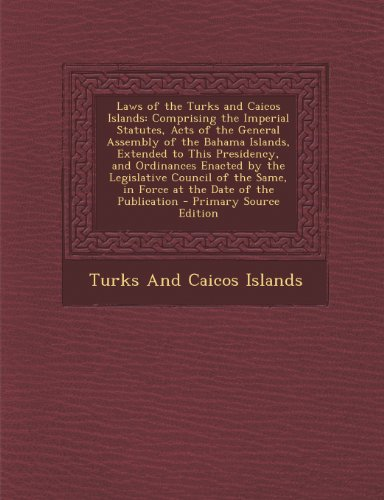 9781289978617: Laws of the Turks and Caicos Islands: Comprising the Imperial Statutes, Acts of the General Assembly of the Bahama Islands, Extended to This ... Same, in Force at the Date of the Publication
