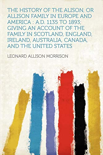 9781290060677: The History of the Alison, or Allison Family in Europe and America: A.D. 1135 to 1893; Giving an Account of the Family in Scotland, England, Ireland, Australia, Canada, and the United States