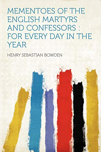 Mementoes of the English Martyrs and Confessors: for Every Day in the Year: Bowden, Henry Sebastian