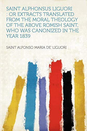 9781290362269: Saint Alphonsus Liguori: or Extracts Translated From the Moral Theology of the Above Romish Saint, Who Was Canonized in the Year 1839