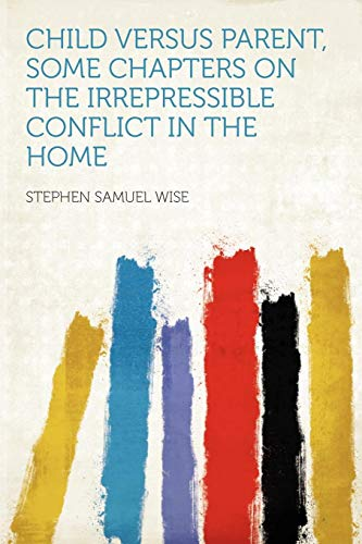 Child Versus Parent, Some Chapters on the Irrepressible Conflict in the Home: HardPress Publishing