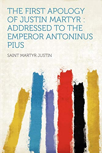 9781290816465: The First Apology of Justin Martyr: Addressed to the Emperor Antoninus Pius