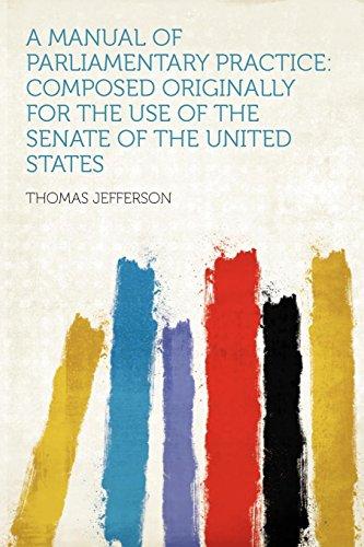 A Manual of Parliamentary Practice: Composed Originally: Thomas Jefferson (Creator)