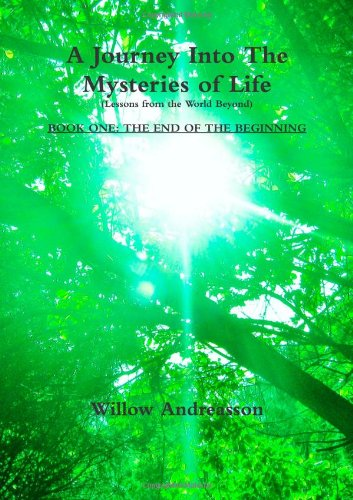 A Journey Into The Mysteries of Life: Lessons From The World Beyond: Book One - The End of the ...