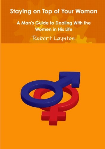 9781291329742: Staying on Top of Your Woman - A Man's Guide to Dealing With the Women in His Life