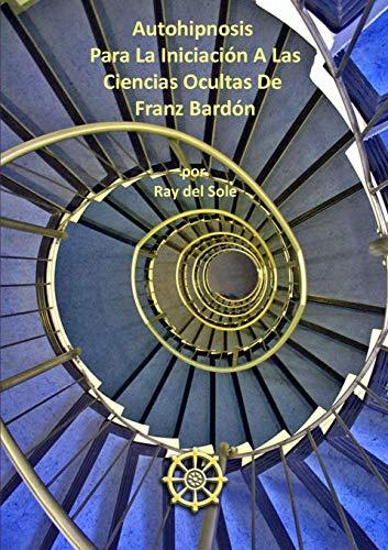 9781291394863: Autohipnosis Para La Iniciación A Las Ciencias Ocultas De Franz Bardón (Spanish Edition)
