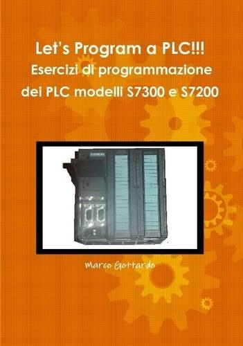 9781291402476: Let's Program a PLC!!! Esercizi Di Programmazione Dei PLC Modelli S7300 E S7200 (Italian Edition)