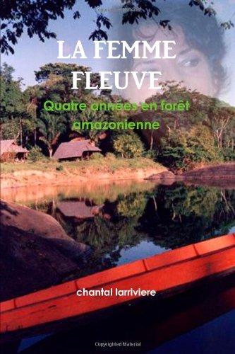 9781291453911: La Femme Fleuve - Quatre années en forêt amazonienne