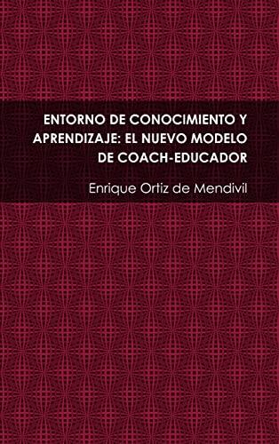 Entorno De Conocimiento Y Aprendizaje: El Nuevo Modelo De Coach-educador: Enrique Ortiz De Mendivil