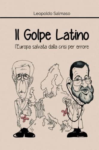 Il Golpe Latino: l Europa salvata dalla: Leopoldo Salmaso