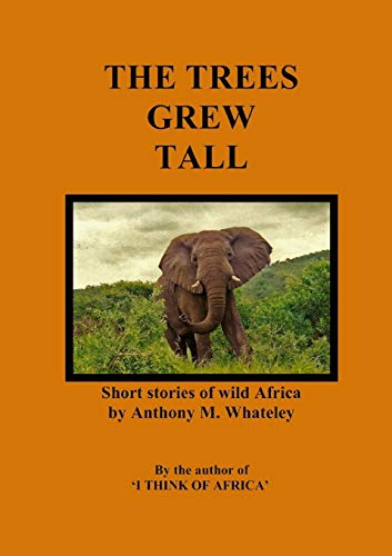 The Trees Grew Tall: Short Stories of Wild Africa: Anthony M. Whateley