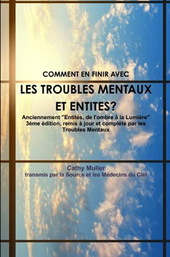 9781291754711: Troubles Mentaux Et Entites Anciennement Entites, de L'Ombre a la Lumiere 3eme Edition, Remis a Jour Et Complete Par Les Troubles Mentaux