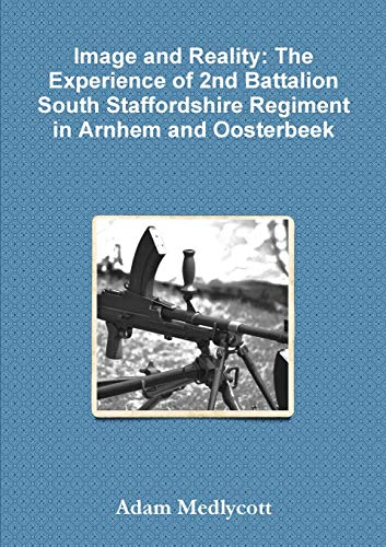 9781291930610: Image and Reality: The Experience of 2nd Battalion South Staffordshire Regiment in Arnhem and Oosterbeek