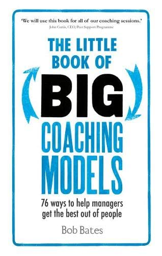 The Little Book of Big Coaching Models: 76 ways to help managers get the best out of people: Bob ...