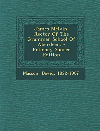9781293037331: James Melvin, Rector of the Grammar School of Aberdeen; - Primary Source Edition