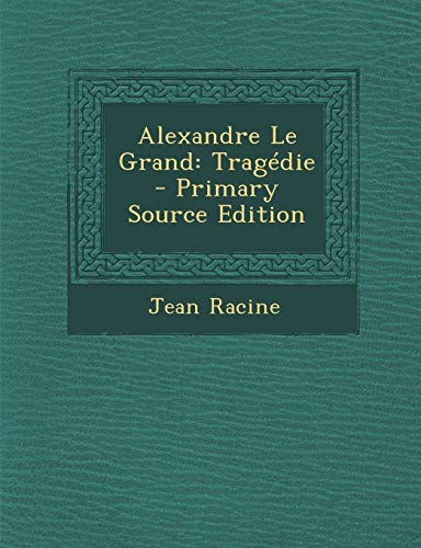 9781293038222: Alexandre Le Grand: Tragédie - Primary Source Edition (French Edition)