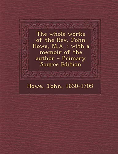 9781293051481: The whole works of the Rev. John Howe, M.A.: with a memoir of the author - Primary Source Edition