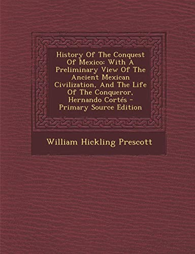 9781293052945: History Of The Conquest Of Mexico: With A Preliminary View Of The Ancient Mexican Civilization, And The Life Of The Conqueror, Hernando Cortés - Primary Source Edition