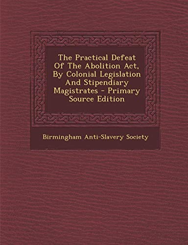 9781293056653: The Practical Defeat Of The Abolition Act, By Colonial Legislation And Stipendiary Magistrates