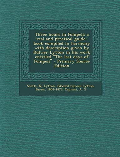 9781293059234: Three hours in Pompeii; a real and practical guide-book compiled in harmony with description given by Bulwer Lytton in his work entitled