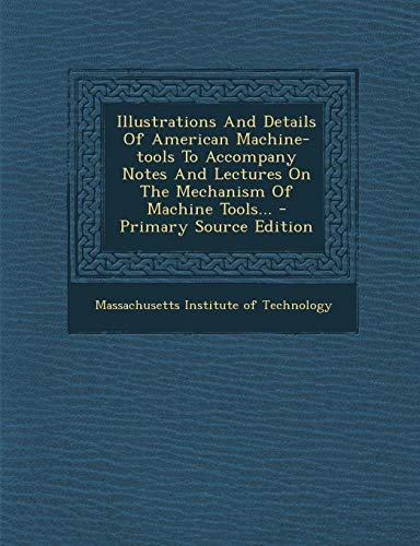 9781293101100: Illustrations And Details Of American Machine-tools To Accompany Notes And Lectures On The Mechanism Of Machine Tools...