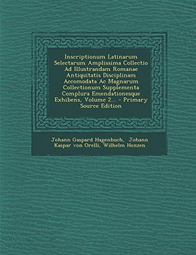 9781293102473: Inscriptionum Latinarum Selectarum Amplissima Collectio Ad Illustrandam Romanae Antiquitatis Disciplinam Accomodata Ac Magnarum Collectionum ... Volume 2... - Primary Source Edition