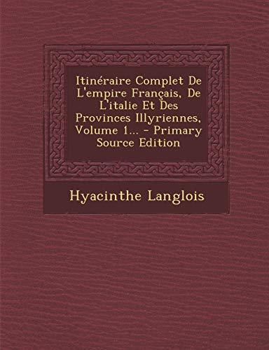 9781293102664: Itineraire Complet de L'Empire Francais, de L'Italie Et Des Provinces Illyriennes, Volume 1... - Primary Source Edition