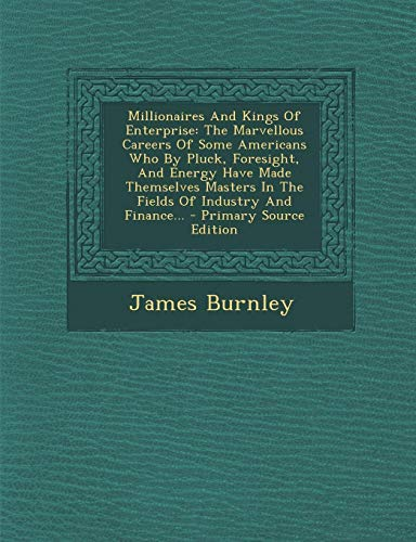 9781293116234: Millionaires And Kings Of Enterprise: The Marvellous Careers Of Some Americans Who By Pluck, Foresight, And Energy Have Made Themselves Masters In The Fields Of Industry And Finance...