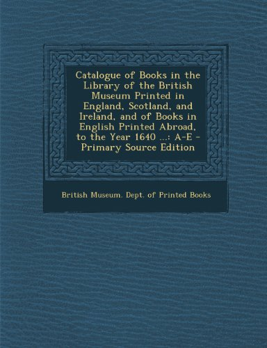 9781293130506: Catalogue of Books in the Library of the British Museum Printed in England, Scotland, and Ireland, and of Books in English Printed Abroad, to the Year 1640 ...: A-E - Primary Source Edition
