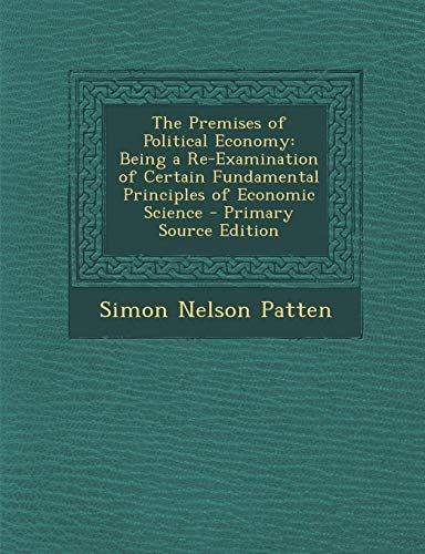 9781293145685: The Premises of Political Economy: Being a Re-Examination of Certain Fundamental Principles of Economic Science - Primary Source Edition