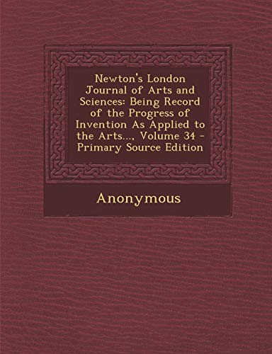 9781293146545: Newton's London Journal of Arts and Sciences: Being Record of the Progress of Invention as Applied to the Arts..., Volume 34 - Primary Source Edition