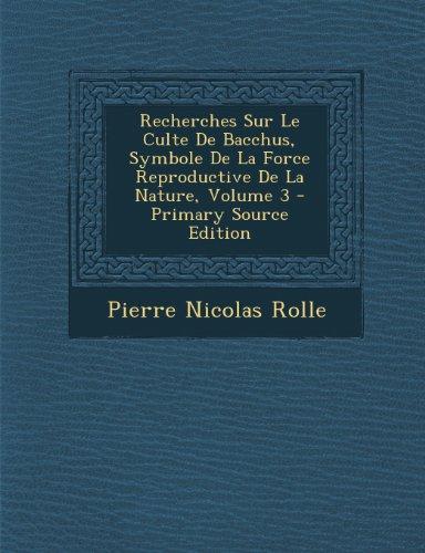 9781293172155: Recherches Sur Le Culte de Bacchus, Symbole de La Force Reproductive de La Nature, Volume 3 - Primary Source Edition