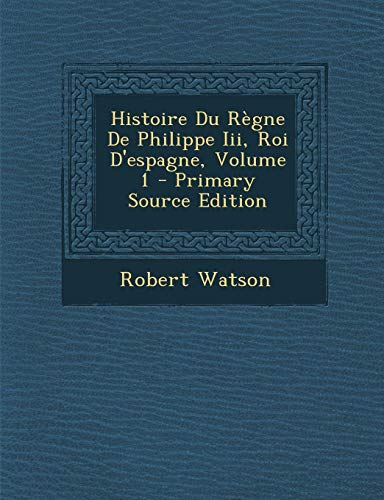 9781293172674: Histoire Du Regne de Philippe III, Roi D'Espagne, Volume 1 - Primary Source Edition