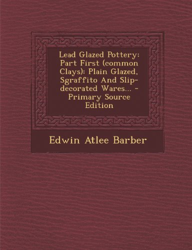 9781293184516: Lead Glazed Pottery: Part First (common Clays): Plain Glazed, Sgraffito And Slip-decorated Wares...