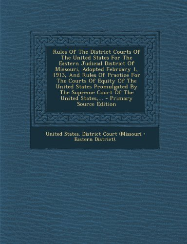 9781293189597: Rules Of The District Courts Of The United States For The Eastern Judicial District Of Missouri, Adopted February 1, 1913, And Rules Of Practice For ... Supreme Court Of The United States,... - Prim