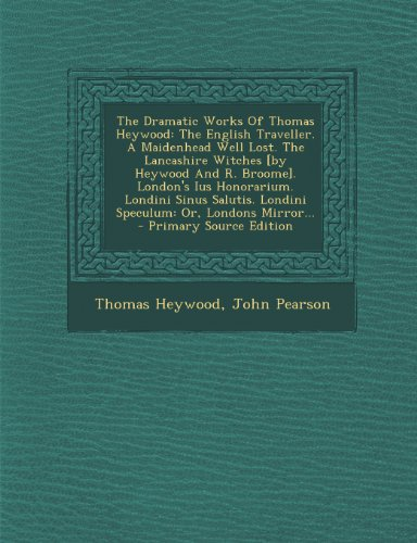 9781293196373: The Dramatic Works Of Thomas Heywood: The English Traveller. A Maidenhead Well Lost. The Lancashire Witches [by Heywood And R. Broome]. London's Ius ... Londini Speculum: Or, Londons Mirror...