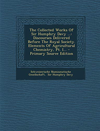 9781293198360: The Collected Works of Sir Humphry Davy ...: Discourses Delivered Before the Royal Society. Elements of Agricultural Chemistry, PT. I... - Primary Sou (French Edition)
