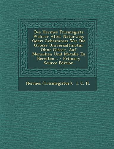 9781293198407: Des Hermes Trismegists Wahrer Alter Naturweg: Oder: Geheimniss Wie Die Grosse Universaltinctur Ohne Gläser, Auf Menschen Und Metalle Zu Bereiten...