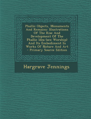 9781293220214: Phallic Objects, Monuments And Remains: Illustrations Of The Rise And Development Of The Phallic Idea (sex Worship) And Its Embodiment In Works Of Nature And Art - Primary Source Edition