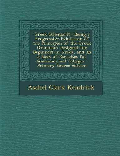 9781293300848: Greek Ollendorff: Being a Progressive Exhibition of the Principles of the Greek Grammar: Designed for Beginners in Greek, and As a Book of Exercises for Academies and Colleges - Primary Source Edition