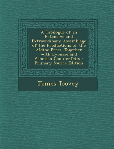9781293316610: A Catalogue of an Extensive and Extraordinary Assemblage of the Productions of the Aldine Press, Together with Lyonese and Venetian Counterfeits - Primary Source Edition