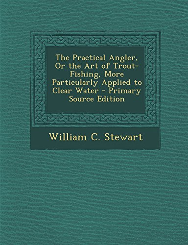 The Practical Angler, Or the Art of Trout-Fishing, More Particularly Applied to Clear Water: ...