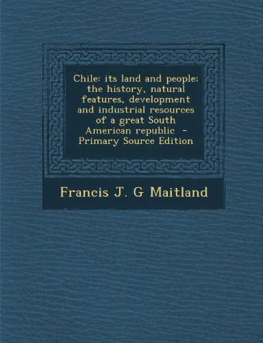9781293346266: Chile: its land and people; the history, natural features, development and industrial resources of a great South American republic - Primary Source Edition