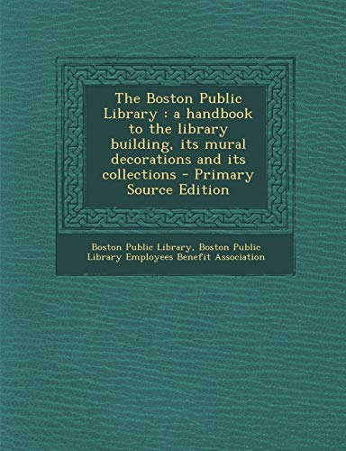 9781293361658: The Boston Public Library: a handbook to the library building, its mural decorations and its collections - Primary Source Edition