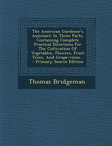 9781293372456: The American Gardener's Assistant: In Three Parts. Containing Complete Practical Directions For The Cultivation Of Vegetables, Flowers, Fruit Trees, And Grape-vines...