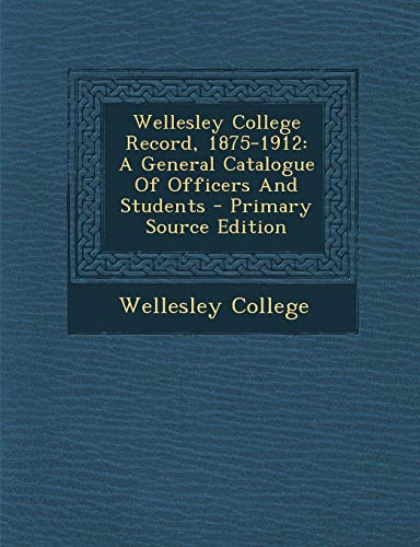 9781293381687: Wellesley College Record, 1875-1912: A General Catalogue Of Officers And Students - Primary Source Edition