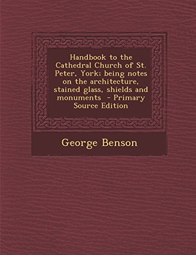 9781293414835: Handbook to the Cathedral Church of St. Peter, York; Being Notes on the Architecture, Stained Glass, Shields and Monuments - Primary Source Edition